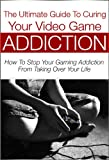 The Ultimate Guide to Curing Your Video Game Addiction: How to Stop Your Gaming Addiction From Taking Over Your Life