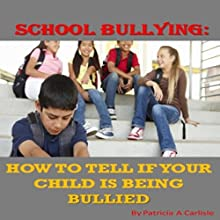 School Bullying: How to Tell if Your Child Is Being Bullied Audiobook by Patricia A Carlisle Narrated by Frank Stecky