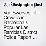 Van Swerves Into Crowds in Barcelona's Popular Las Ramblas District; Police Report Dead and Injured | Wlliam Booth,Karla Adamand Brian Murphy