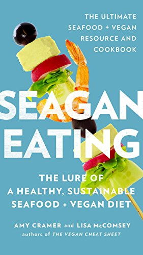 Seagan Eating: The Lure of a Healthy, Sustainable Seafood + Vegan Diet by Amy Cramer, Lisa McComsey