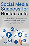 Social Media Success for Restaurants: Social Media Mastery for Small Business: How to Use Facebook, Twitter, Pinterest, Instagram and SnapChat to Grow Your Business Sales