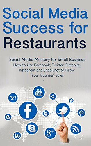 Social Media Success for Restaurants: Social Media Mastery for Small Business: How to Use Facebook, Twitter, Pinterest, Instagram and SnapChat to Grow Your Business' Sales