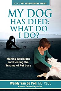 My Dog Has Died: What Do I Do?: Making Decisions And Healing The Trauma Of Pet Loss by Wendy Van de Poll ebook deal