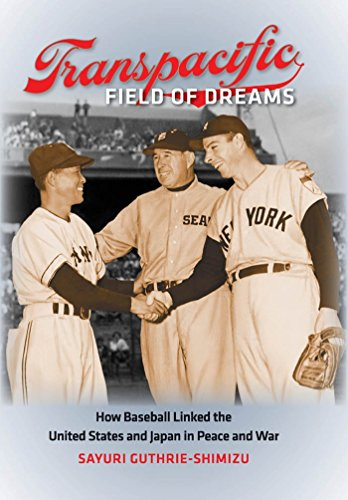 Transpacific Field of Dreams: How Baseball Linked the United States and Japan in Peace and War