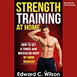Strength Training at Home: How to Get a Toned and Muscular Body by Home Workout | Edward Wilson
