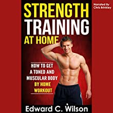 Strength Training at Home: How to Get a Toned and Muscular Body by Home Workout (       UNABRIDGED) by Edward Wilson Narrated by Chris Brinkley