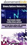Binary Options University: How to make money trading binary options with profitable binary options trading strategies (binary options trading, binary options trading strategy) (English Edition)