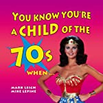 You Know You're a Child of the 70's When... | Mark Leigh,Mike Lepine