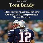 Tom Brady: The Inspirational Story of Football Superstar Tom Brady | Bill Redban