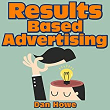 Results Based Advertising: An Inside Look at the Secrets Used by the Madison Avenue Professionals Audiobook by Dan Howe Narrated by Mark Chen