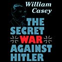 The Secret War against Hitler (       UNABRIDGED) by William Casey Narrated by Peter Kjenaas