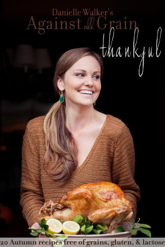 Danielle Walker's Against All Grain: Thankful, 20 Thanksgiving and Holiday Gluten-free and Paleo Recipes by Danielle Walker