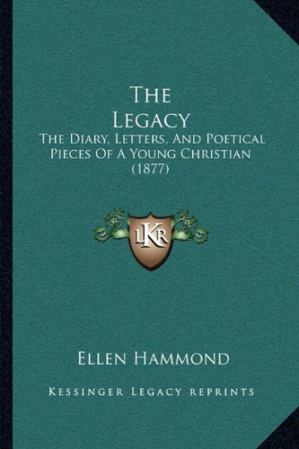 The Legacy: The Diary, Letters, and Poetical Pieces of a Young Christian (1877)