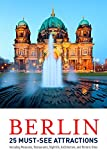 Berlin: 25 Must-see Attractions: Including Museums, Restaurants, Nightlife, Architecture, and Historic Sites