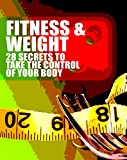 Fitness & Weight: 28 Secrets to Take The Control of Your Body