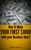 img - for How to Make A $1000 A Month Business? A Step By Step Guide to Find & Validate Your Profitable Business Ideas and Make A Full Time Living book / textbook / text book