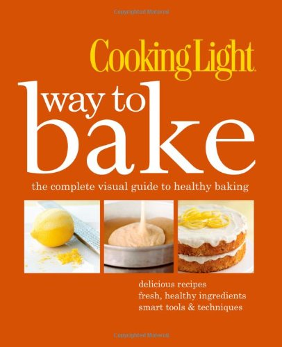Cooking Light Way to Bake: The Complete Visual Guide to Healthy Baking - delicious recipes, fresh healthy ingredients, smart tools & techniques by Editors of Cooking Light Magazine