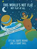 This world's not flat: Not flat at all, it's all quite round like a giant ball (A Blype book)