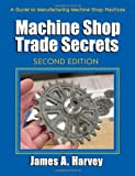 img - for By James A. Harvey - Machine Shop Trade Secrets: A Guide to Manufacturing Machine Shop Practices, 2nd Edition (2nd Revised edition) (5/15/13) book / textbook / text book