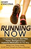 Running: NOW! Top Running Keys to Get Fitter, Faster, Stronger & Unlock Explosive Motivation All the Way - Weight Loss, Fitness, Health, It's All Yours ... Motivation, Weight Loss, Fitness, Health)