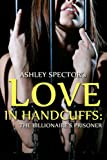 Love In Handcuffs: The Billionaires Prisoner (Part Three) (BDSM And Domination Erotic Romance Novelette)