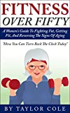 Fitness Over Fifty: A Women's Guide To Fighting Fat, Getting Fit,  And Reversing The Signs Of Aging