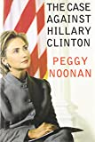 The Case Against Hillary Clinton (0060393408) by Noonan, Peggy