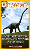 Dinosaurs: Amazing Dinosaurs Pictures And Fun Facts For Kids Book