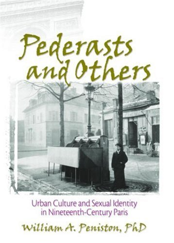Pederasts and Others: Urban Culture and Sexual Identity in Nineteenth-Century Paris (Haworth Gay & Lesbian Studies)