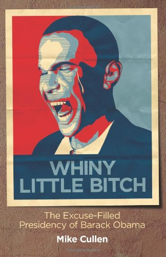 Whiny Little Bitch: The Excuse-Filled Presidency of Barack Obama: Mike Cullen: 9780984544745: Amazon.com: Books