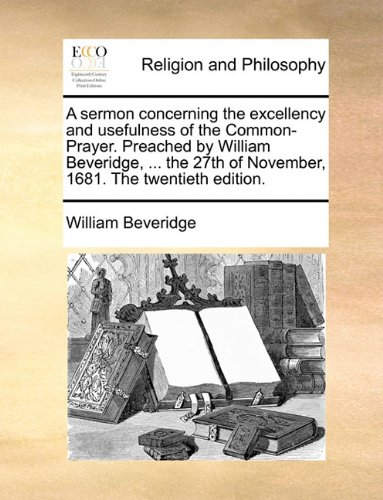 A sermon concerning the excellency and usefulness of the Common-Prayer. Preached by William Beveridge, ... the 27th of November, 1681. The twentieth edition.