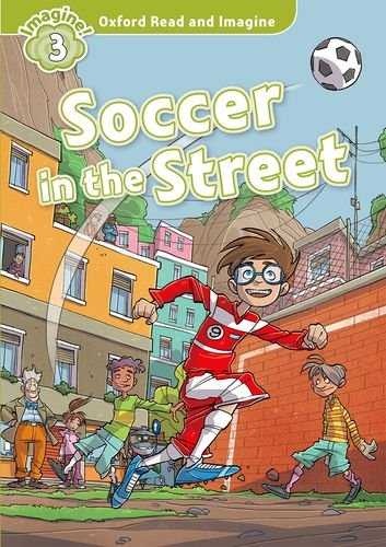 Oxford Read and Imagine: Level 3: Soccer in the Street: Fiction Graded Reader series for young learners - partners with non-fiction series <em>Oxford Read and Discover</em>