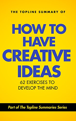 The Topline Summary of Edward De Bono's How to Have Creative Ideas - 62 Exercises to Stimulate and Develop the Mind (Topline Summaries) PDF