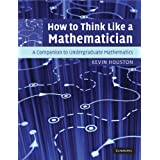 How to Think Like a Mathematician: A Companion to Undergraduate Mathematicsby Kevin Houston