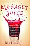 Alphabet Juice: The Energies, Gists, and Spirits of Letters, Words, and Combinations Thereof; Their Roots, Bones, Innards, Piths, Pips, and Secret Parts; With Examples of Their Usage Foul and Savory