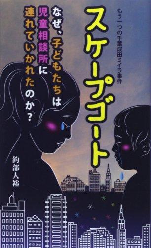 スケープゴート―なぜ、子どもたちは児童相談所に連れていかれたのか もう一つの千葉成田ミイラ事件