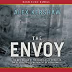 The Envoy: The Epic Rescue of the Last Jews of Europe in the Desperate Closing Months of World War II | Alex Kershaw
