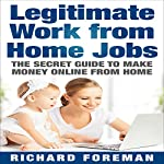 Legitimate Work from Home Jobs: The Secret Guide to Make Money Online from Home | Richard Foreman