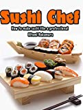 Sushi Chef : How to make sushi like a Professional - Japanese cooking (Ramen, Tonkatsu, Tempura, and More) (Japanese Recipes Book 1)