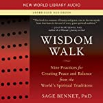 Wisdom Walk: Nine Practices for Creating Peace and Balance from the World's Spiritual Traditions | Sage Bennet