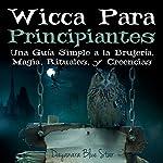 Wicca Para Principiantes: Una Guía Simple a la Brujería, Magia, Rituales, y Creencias Wiccanas: Dayanara Blue Star Books   Dayanara Blue Star