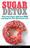 Sugar Detox: Overcome Sugar Addiction NOW and Improve Your Health for Life!