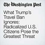 What Trump's Travel Ban Ignores: Radicalized U.S. Citizens Pose the Greatest Threat | Michael Morell,Robert Pape