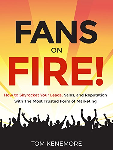 Fans on Fire! How to Skyrocket Your Leads, Sales and Reputation with The Most Trusted Form of Marketing by Tom Kenemore