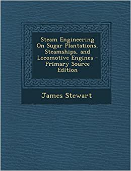Steam Engineering On Sugar Plantations, Steamships, And Locomotive Engines - Primary Source Edition