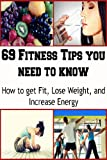 69 Fitness Tips you need to Know: How to Get Fit, Lose Weight and Increase Energy: (fitness, increase energy, lose weight, exercise diet)
