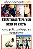 69 Fitness Tips you need to Know: How to Get Fit, Lose Weight and Increase Energy: (fitness, increase energy, lose weight, exercise diet) (English Edition)