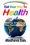 Eat Your Way To Health: Healing, Kindness And The Plant Life Cycle