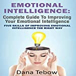 Emotional Intelligence: Complete Guide To Improving Your Emotional Intelligence: Five Skills Of Improving Emotional Intelligence The Right Way | Dana Tebow