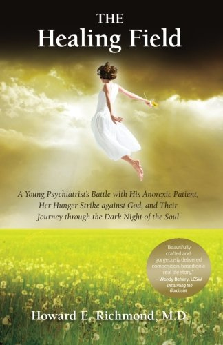 The Healing Field: A Young Psychiatrist's Battle With His Anorexic Patient, Her Hunger Strike Against God and Their Jour